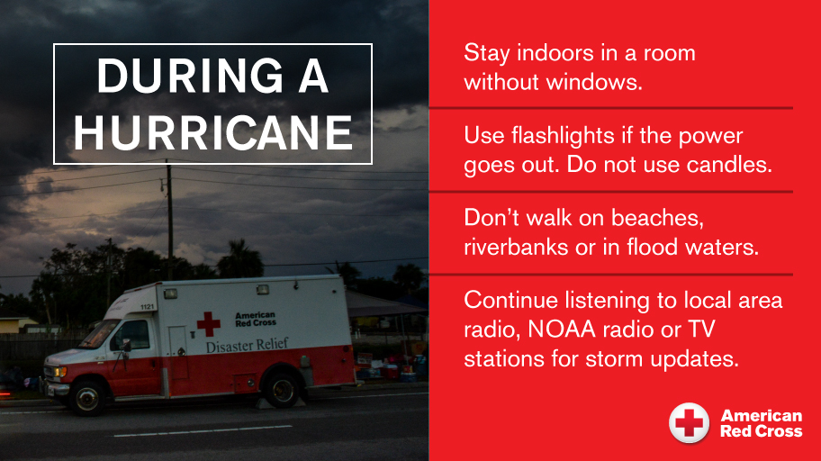 During A Hurricane: Stay indoors in a room without windows. Use flashlights if the power goes out, do not use candles. Don't walke on beaches, riverbanks or in flood waters. Continue listening to local area radio, NOAA radio or local TV stations for storm updates.