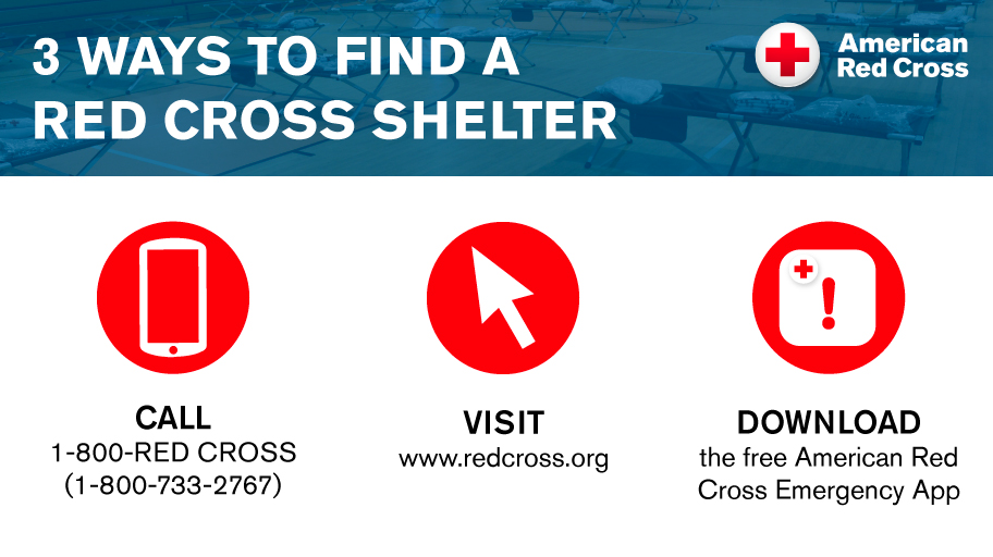 3 ways to find a Red Cross Shelter:  Call 1-800-733-2676, visit redcross.org, or download the free american Red Cross Emergency App